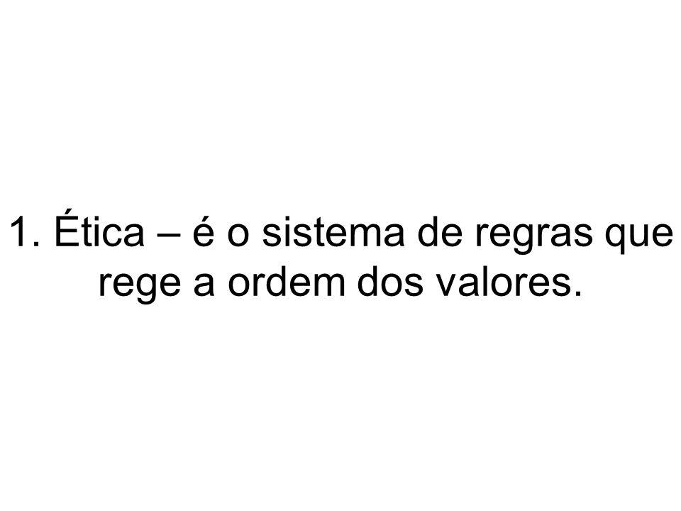1. Ética – é o sistema de regras que rege a ordem dos valores.