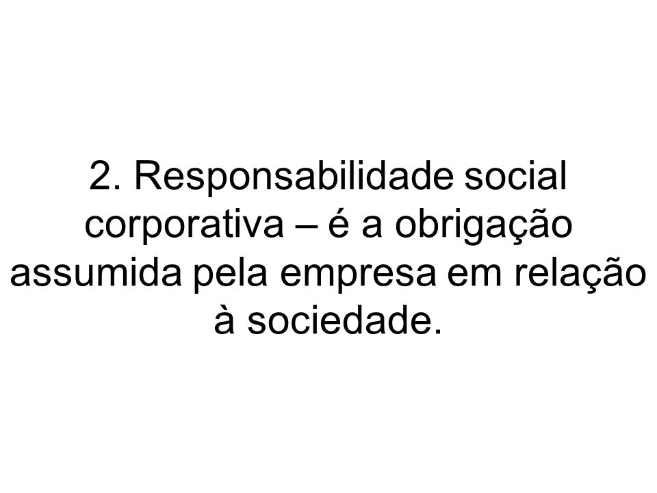 2. Responsabilidade social corporativa – é a obrigação assumida pela empresa em relação à sociedade.