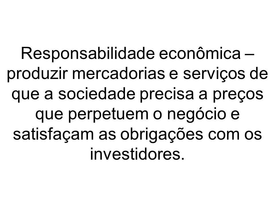 Responsabilidade econômica – produzir mercadorias e serviços de que a sociedade precisa a preços que perpetuem o negócio e satisfaçam as obrigações com os investidores.