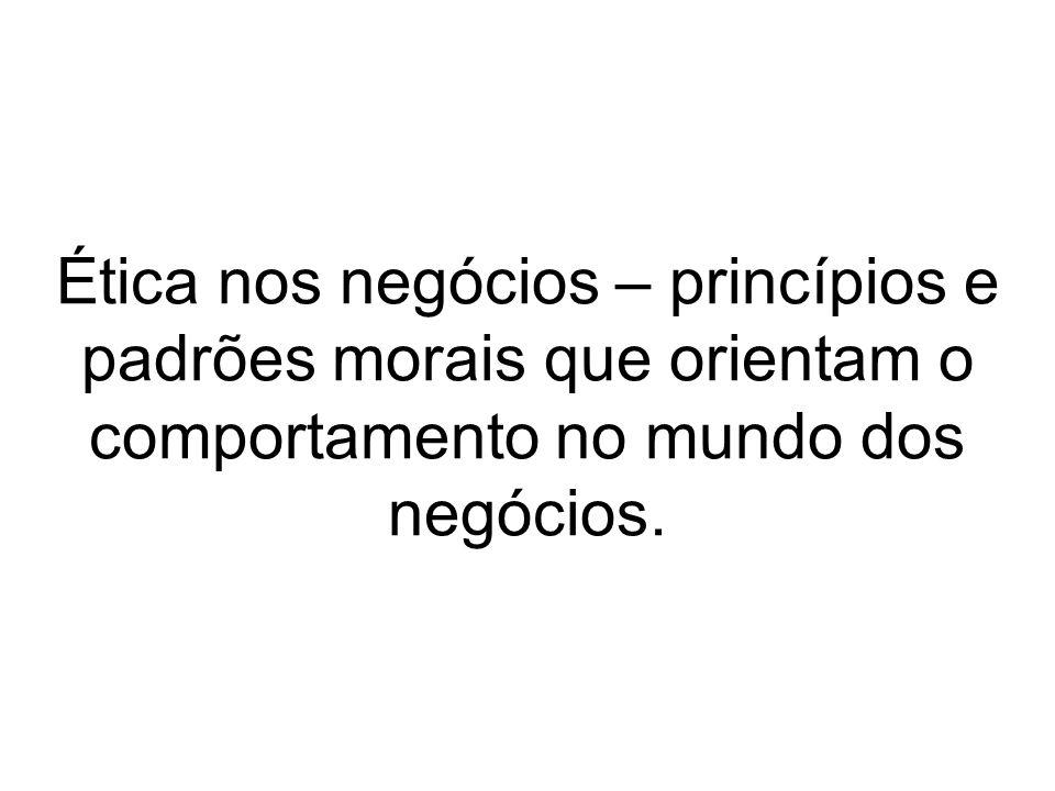 Ética nos negócios – princípios e padrões morais que orientam o comportamento no mundo dos negócios.