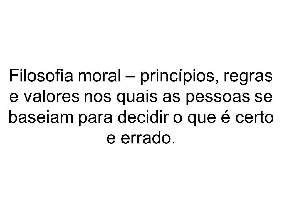 Filosofia moral – princípios, regras e valores nos quais as pessoas se baseiam para decidir o que é certo e errado.
