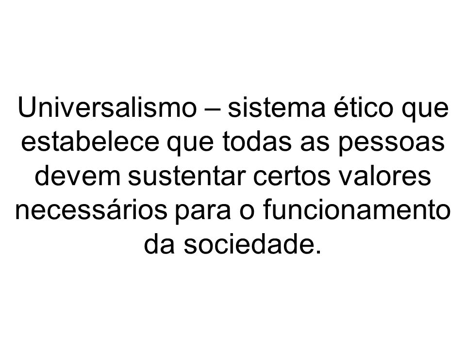 Universalismo – sistema ético que estabelece que todas as pessoas devem sustentar certos valores necessários para o funcionamento da sociedade.