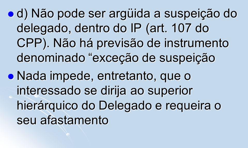 d) Não pode ser argüida a suspeição do delegado, dentro do IP (art