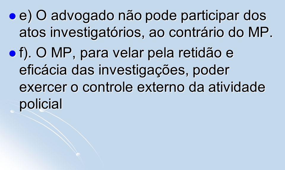 e) O advogado não pode participar dos atos investigatórios, ao contrário do MP.