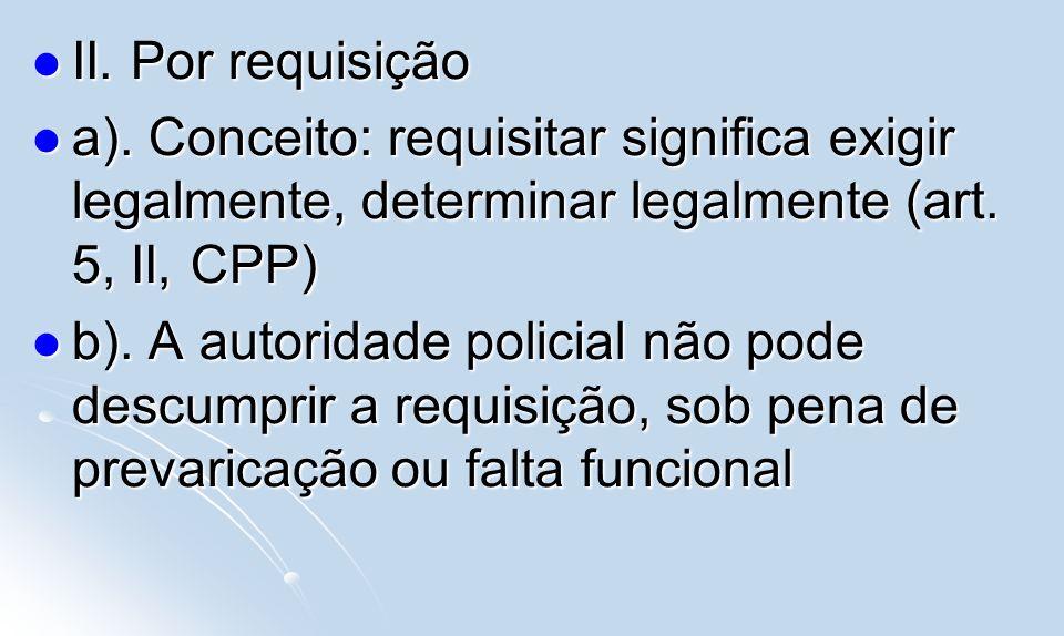II. Por requisição a). Conceito: requisitar significa exigir legalmente, determinar legalmente (art. 5, II, CPP)