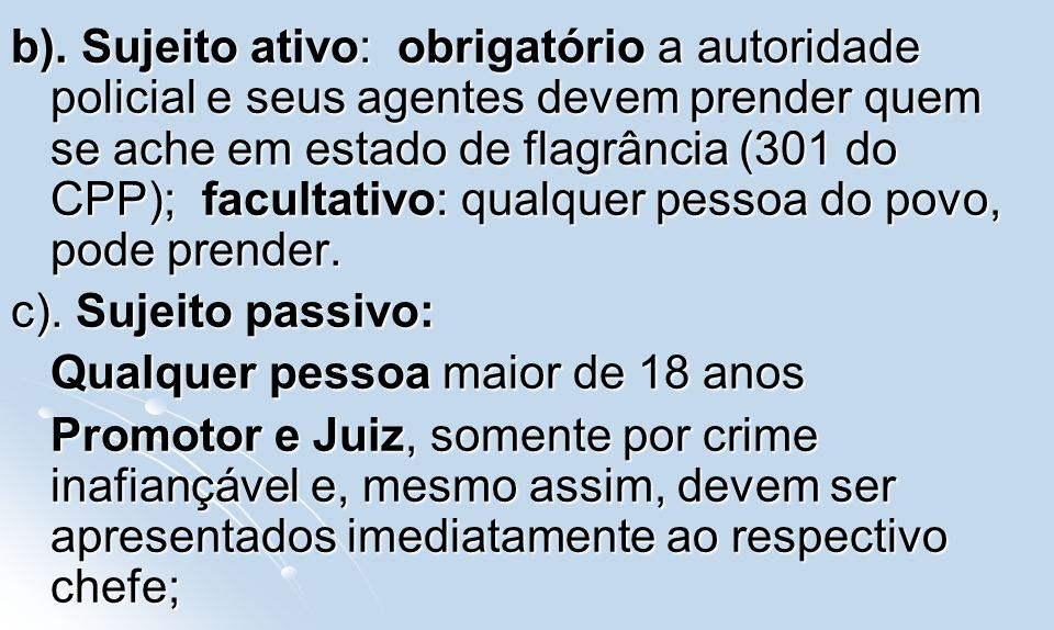 b). Sujeito ativo: obrigatório a autoridade policial e seus agentes devem prender quem se ache em estado de flagrância (301 do CPP); facultativo: qualquer pessoa do povo, pode prender.