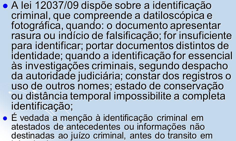 A lei 12037/09 dispõe sobre a identificação criminal, que compreende a datiloscópica e fotográfica, quando: o documento apresentar rasura ou indício de falsificação; for insuficiente para identificar; portar documentos distintos de identidade; quando a identificação for essencial às investigações criminais, segundo despacho da autoridade judiciária; constar dos registros o uso de outros nomes; estado de conservação ou distância temporal impossibilite a completa identificação;