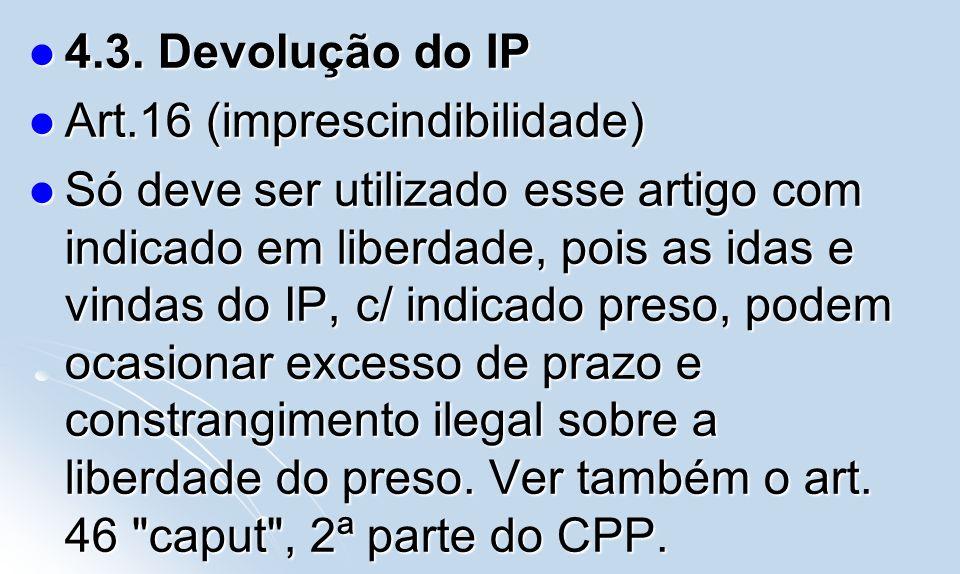 4.3. Devolução do IP Art.16 (imprescindibilidade)