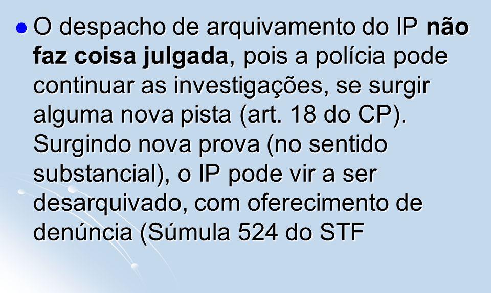 O despacho de arquivamento do IP não faz coisa julgada, pois a polícia pode continuar as investigações, se surgir alguma nova pista (art.