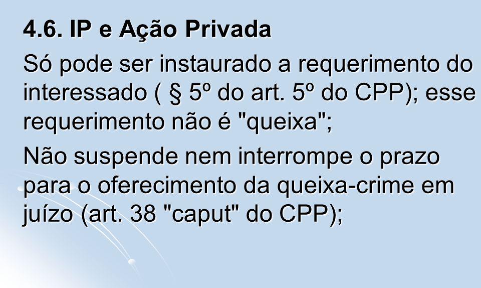 4.6. IP e Ação Privada Só pode ser instaurado a requerimento do interessado ( § 5º do art. 5º do CPP); esse requerimento não é queixa ;