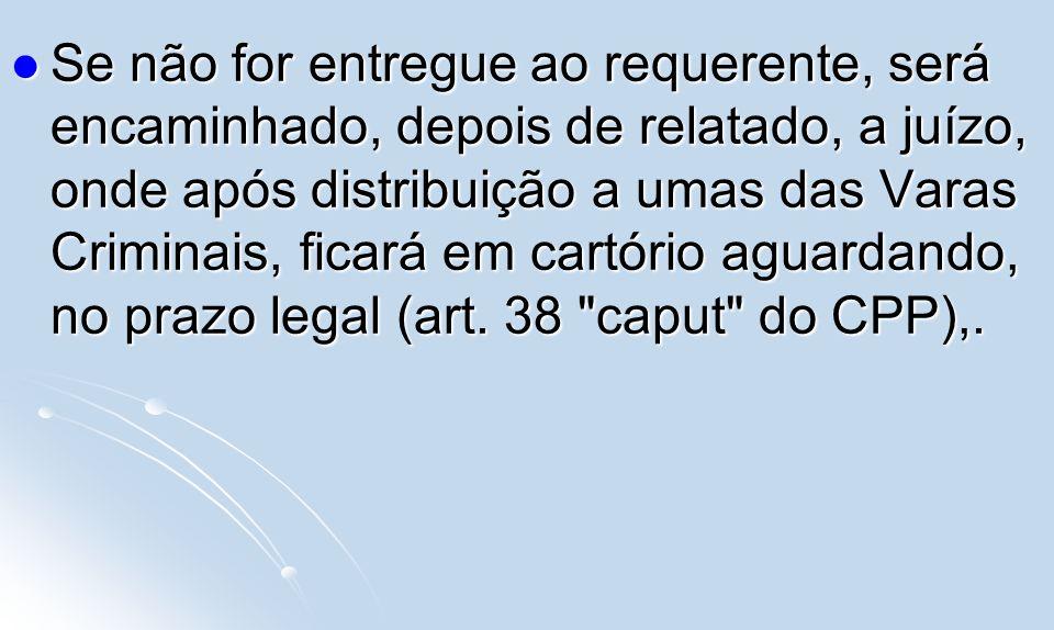 Se não for entregue ao requerente, será encaminhado, depois de relatado, a juízo, onde após distribuição a umas das Varas Criminais, ficará em cartório aguardando, no prazo legal (art.