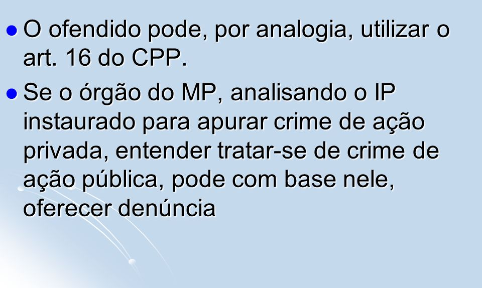 O ofendido pode, por analogia, utilizar o art. 16 do CPP.