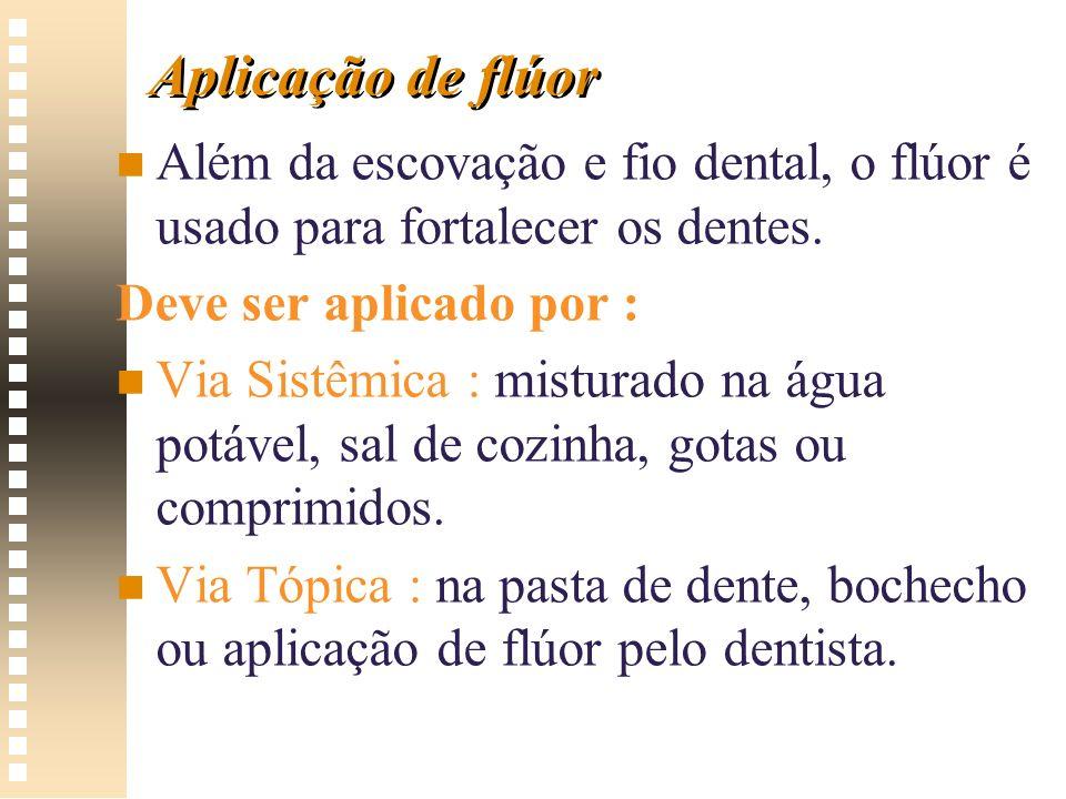 Aplicação de flúor Além da escovação e fio dental, o flúor é usado para fortalecer os dentes. Deve ser aplicado por :