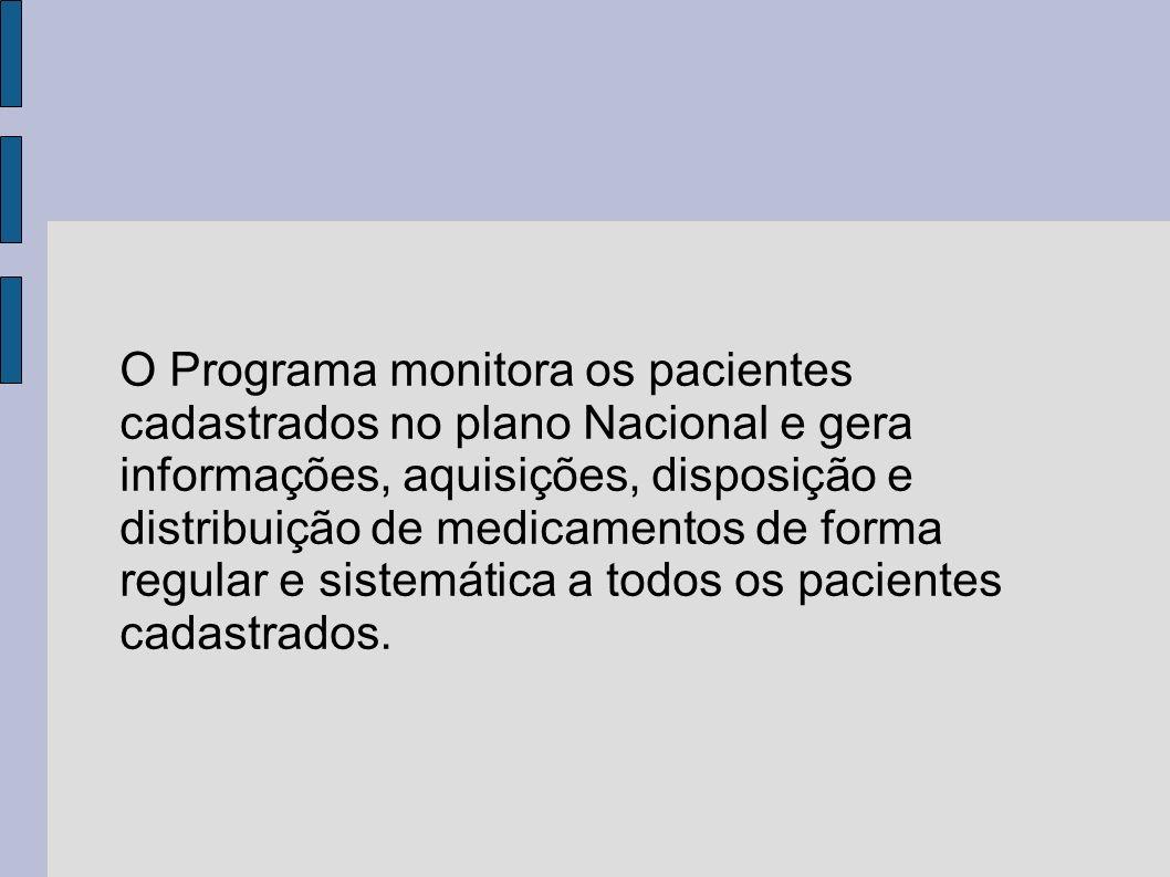 O Programa monitora os pacientes cadastrados no plano Nacional e gera informações, aquisições, disposição e distribuição de medicamentos de forma regular e sistemática a todos os pacientes cadastrados.
