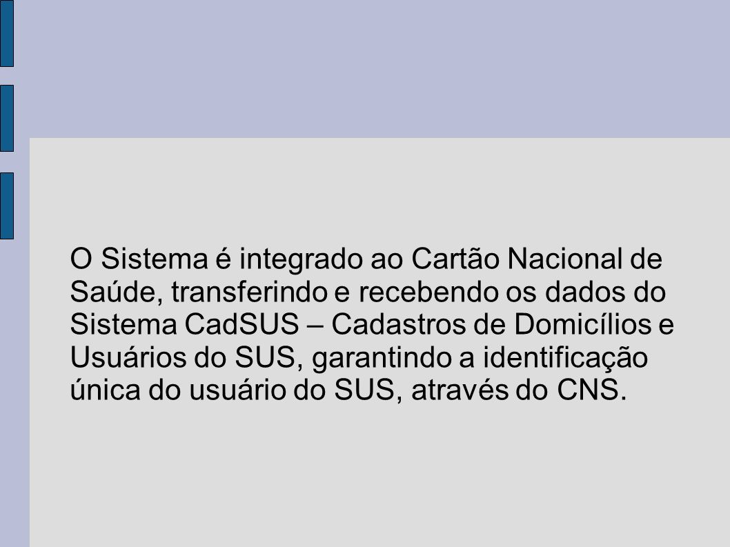 O Sistema é integrado ao Cartão Nacional de Saúde, transferindo e recebendo os dados do Sistema CadSUS – Cadastros de Domicílios e Usuários do SUS, garantindo a identificação única do usuário do SUS, através do CNS.