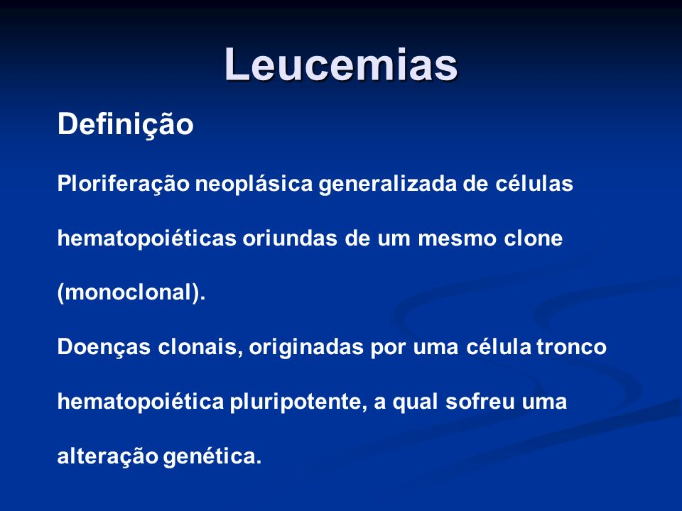 Leucemias Definição Ploriferação neoplásica generalizada de células