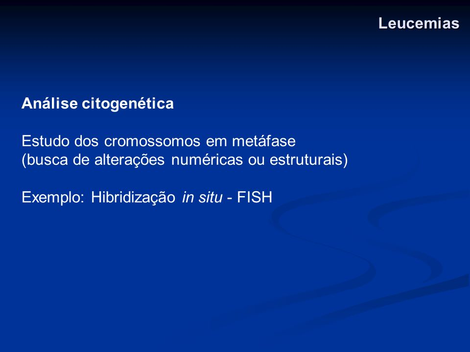 LeucemiasAnálise citogenética. Estudo dos cromossomos em metáfase. (busca de alterações numéricas ou estruturais)