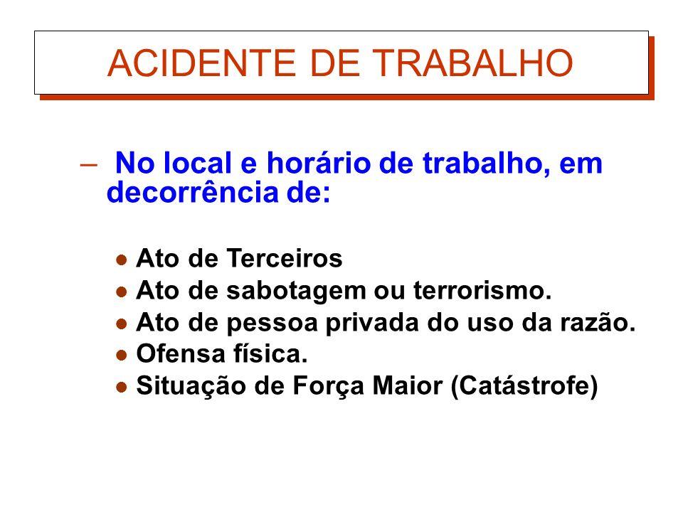 ACIDENTE DE TRABALHONo local e horário de trabalho, em decorrência de: Ato de Terceiros. Ato de sabotagem ou terrorismo.