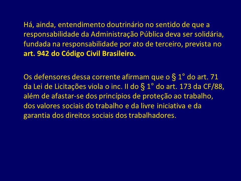 Há, ainda, entendimento doutrinário no sentido de que a responsabilidade da Administração Pública deva ser solidária, fundada na responsabilidade por ato de terceiro, prevista no art. 942 do Código Civil Brasileiro.