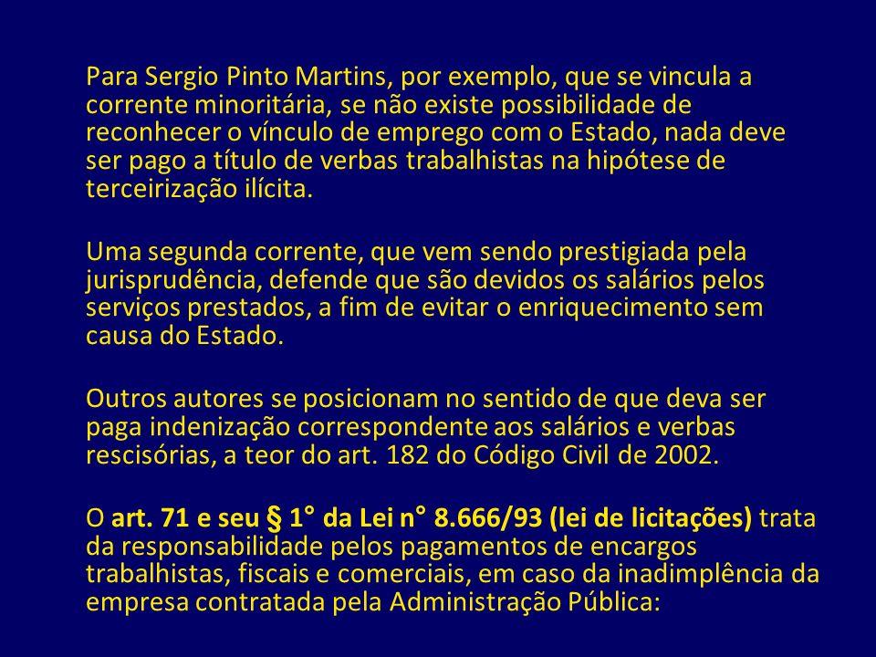 Para Sergio Pinto Martins, por exemplo, que se vincula a corrente minoritária, se não existe possibilidade de reconhecer o vínculo de emprego com o Estado, nada deve ser pago a título de verbas trabalhistas na hipótese de terceirização ilícita.