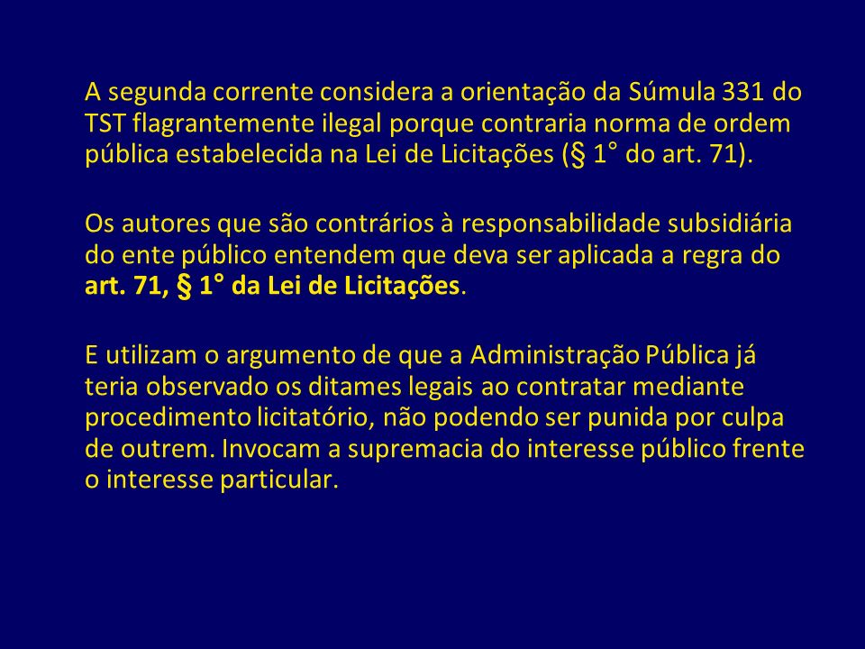 A segunda corrente considera a orientação da Súmula 331 do TST flagrantemente ilegal porque contraria norma de ordem pública estabelecida na Lei de Licitações (§ 1° do art. 71).