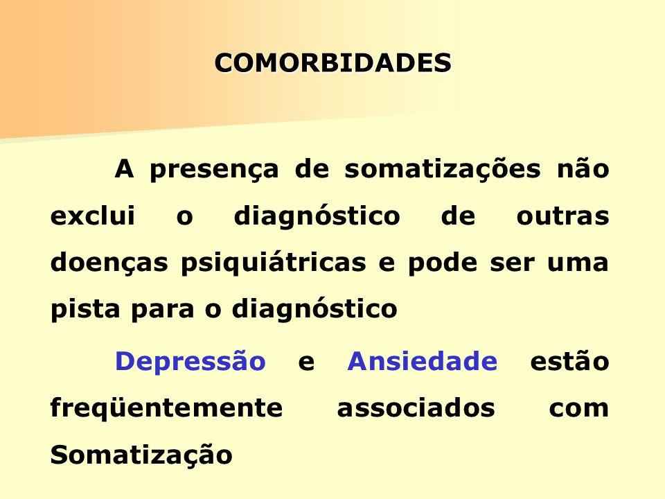 COMORBIDADES A presença de somatizações não exclui o diagnóstico de outras doenças psiquiátricas e pode ser uma pista para o diagnóstico.