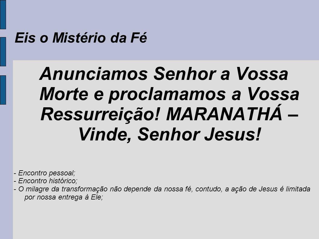 Eis o Mistério da FéAnunciamos Senhor a Vossa Morte e proclamamos a Vossa Ressurreição! MARANATHÁ – Vinde, Senhor Jesus!