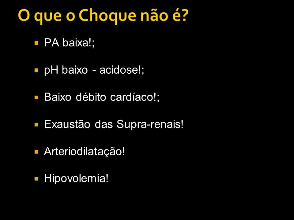 PA baixa!; pH baixo - acidose!; Baixo débito cardíaco!; Exaustão das Supra-renais! Arteriodilatação!