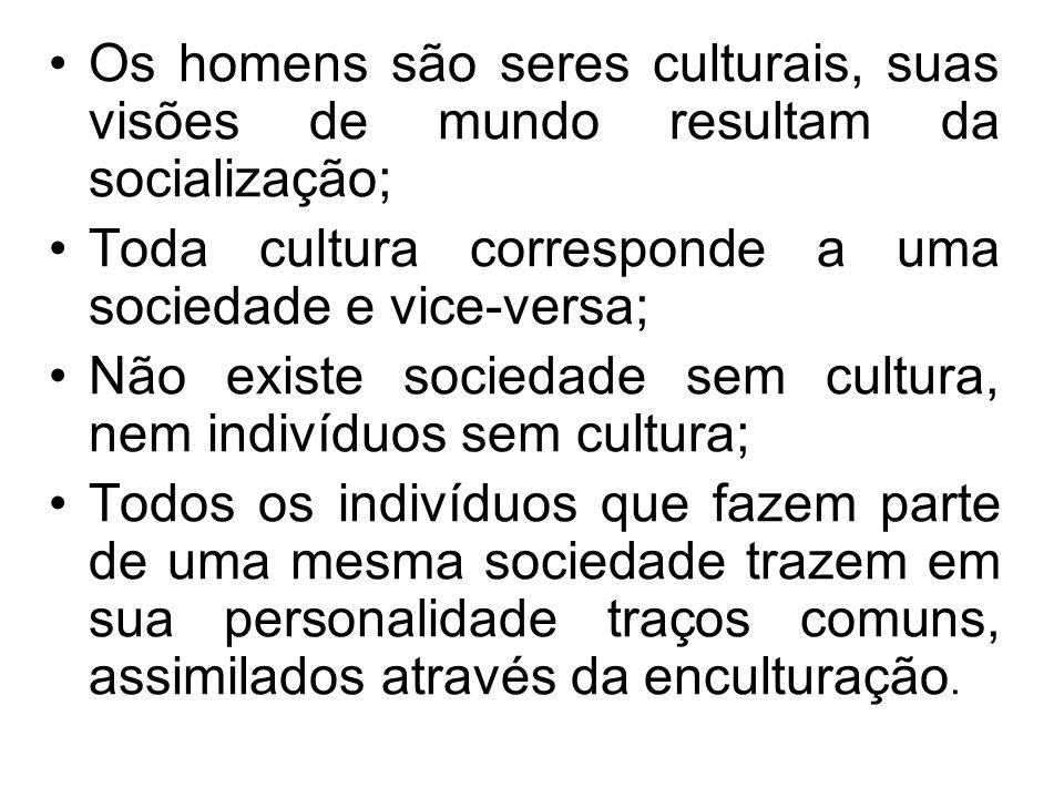 Os homens são seres culturais, suas visões de mundo resultam da socialização;