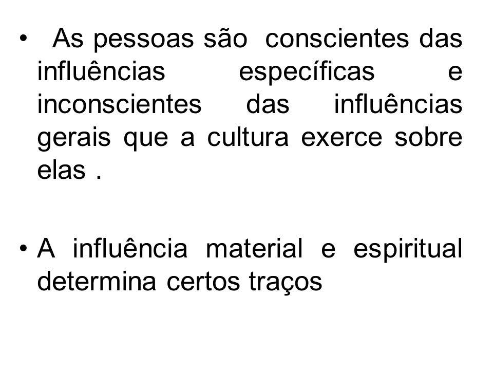 As pessoas são conscientes das influências específicas e inconscientes das influências gerais que a cultura exerce sobre elas .
