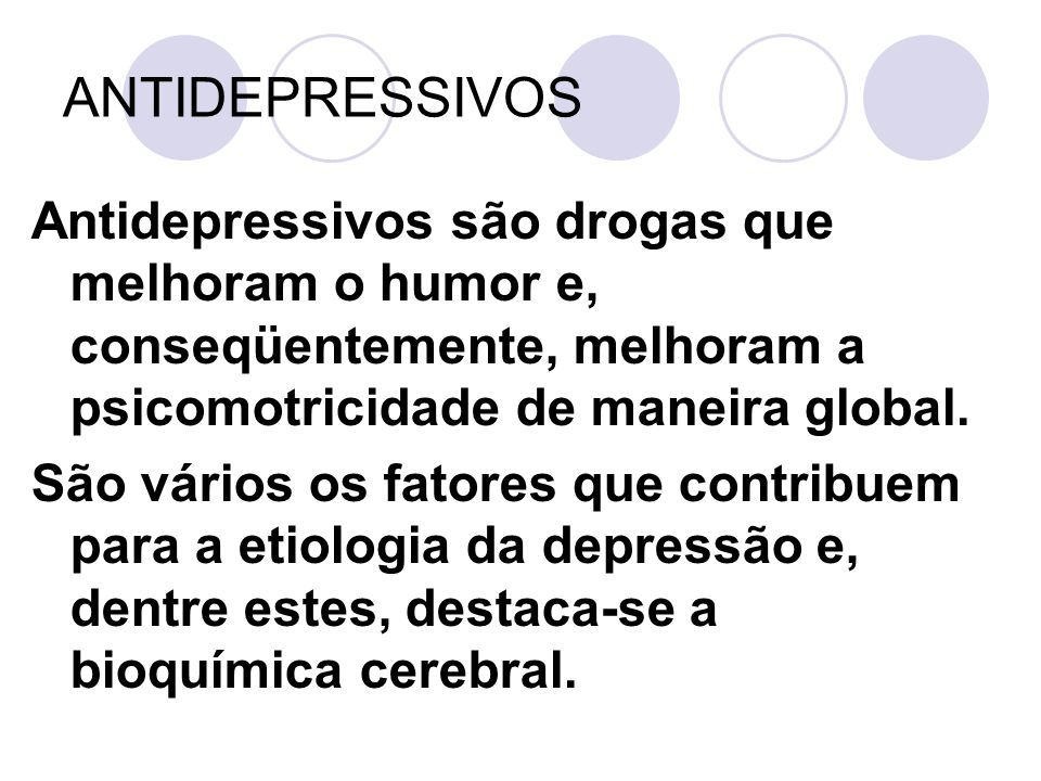 ANTIDEPRESSIVOS Antidepressivos são drogas que melhoram o humor e, conseqüentemente, melhoram a psicomotricidade de maneira global.