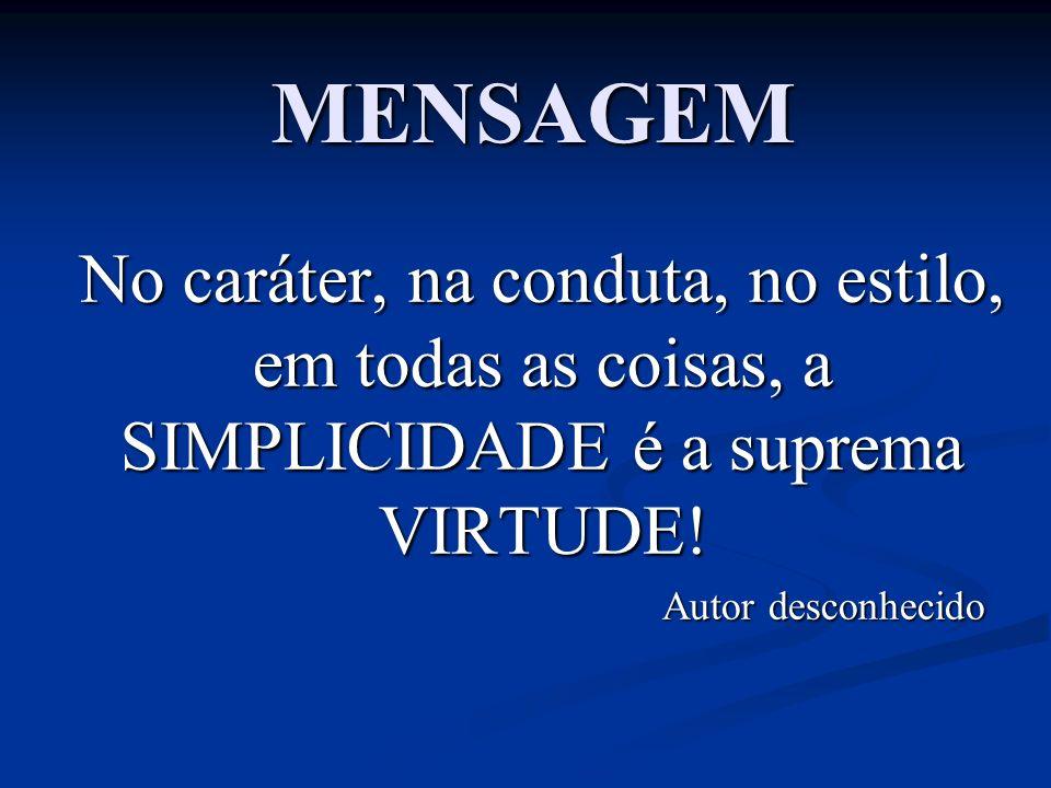 MENSAGEM No caráter, na conduta, no estilo, em todas as coisas, a SIMPLICIDADE é a suprema VIRTUDE!