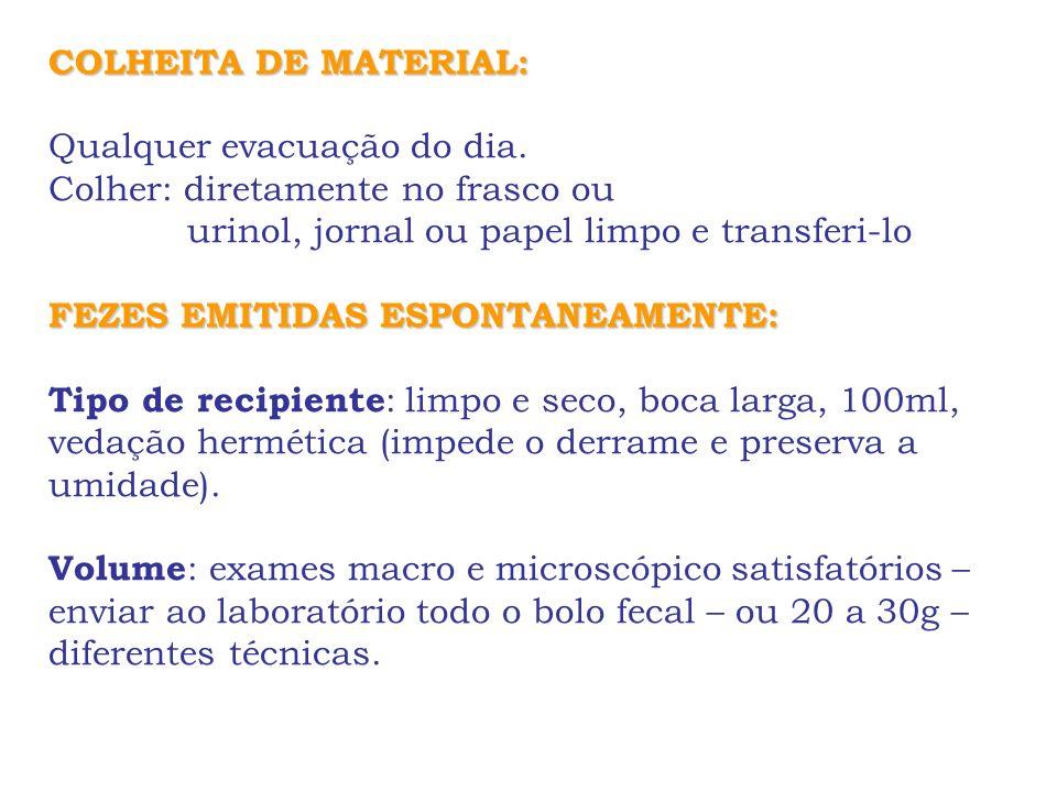 COLHEITA DE MATERIAL:Qualquer evacuação do dia. Colher: diretamente no frasco ou. urinol, jornal ou papel limpo e transferi-lo.