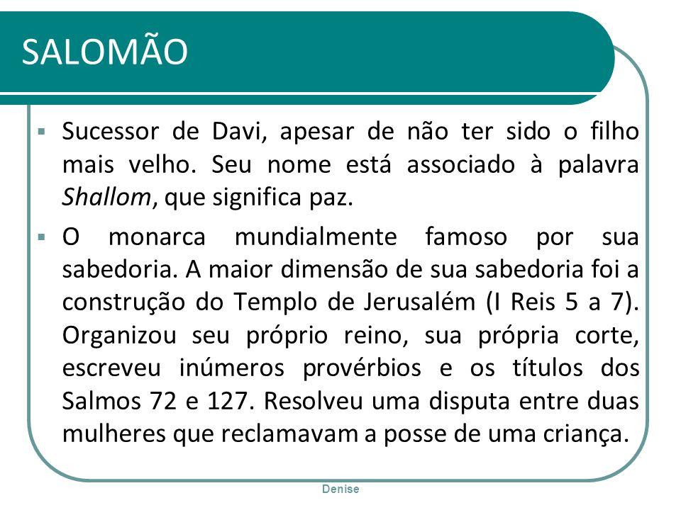 SALOMÃO Sucessor de Davi, apesar de não ter sido o filho mais velho. Seu nome está associado à palavra Shallom, que significa paz.