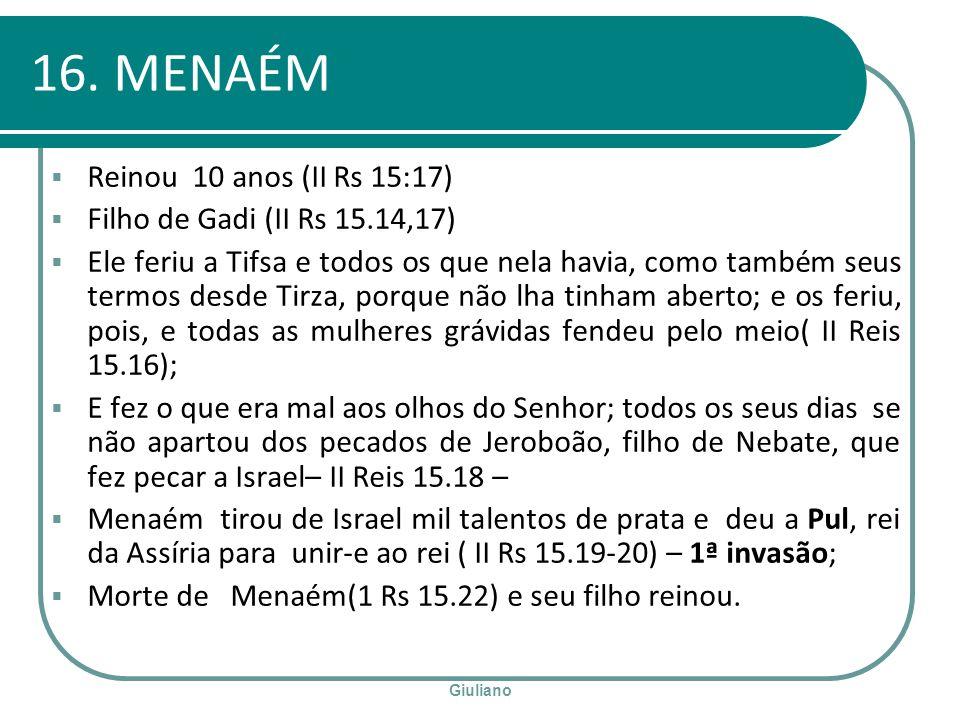 16. MENAÉM Reinou 10 anos (II Rs 15:17) Filho de Gadi (II Rs 15.14,17)