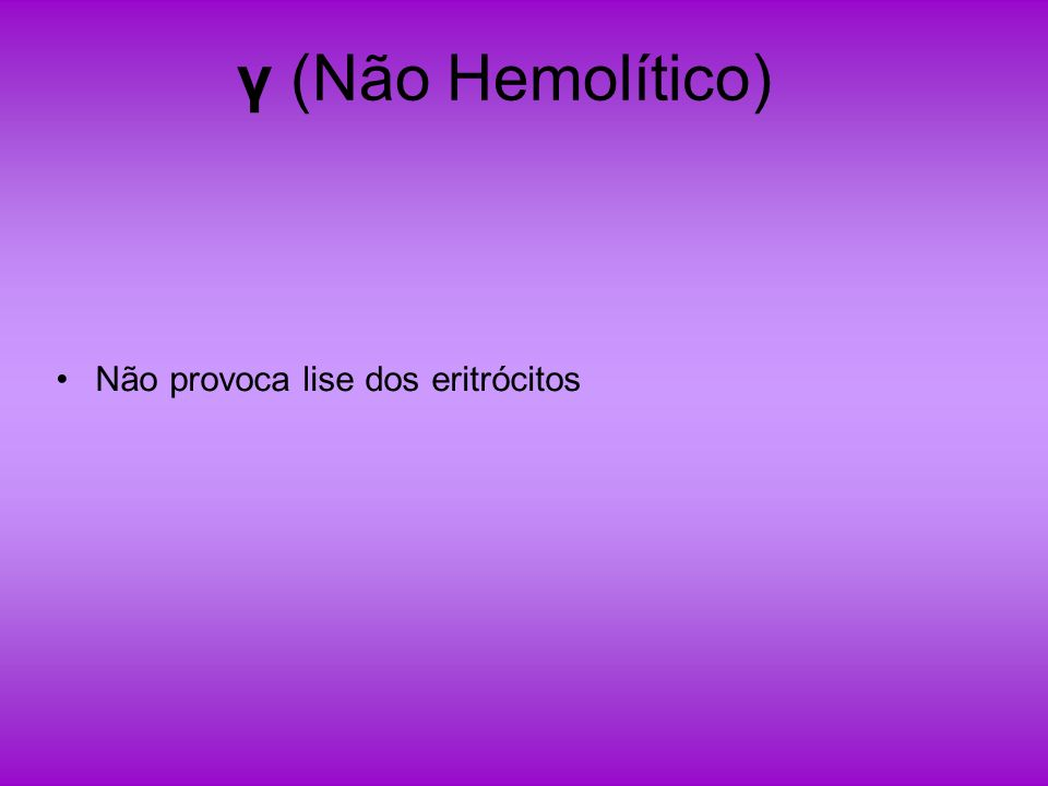 γ (Não Hemolítico) Não provoca lise dos eritrócitos