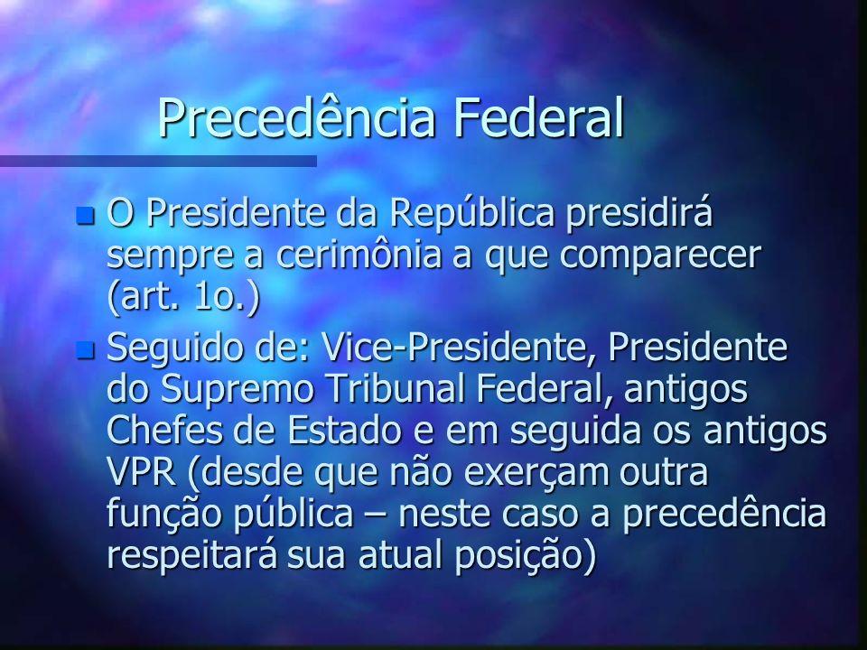 Precedência FederalO Presidente da República presidirá sempre a cerimônia a que comparecer (art. 1o.)