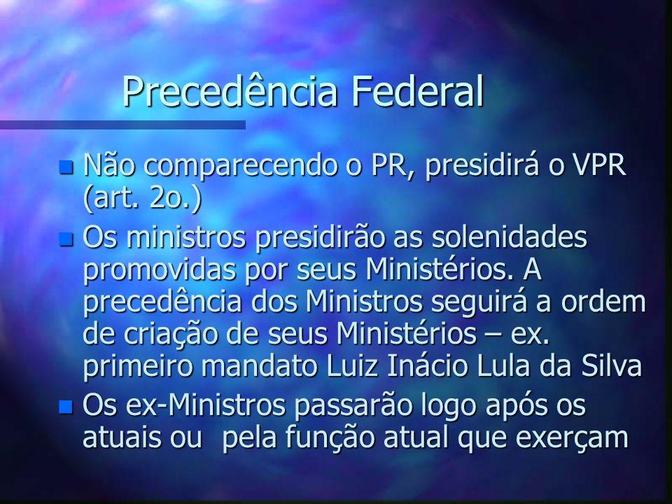 Precedência Federal Não comparecendo o PR, presidirá o VPR (art. 2o.)