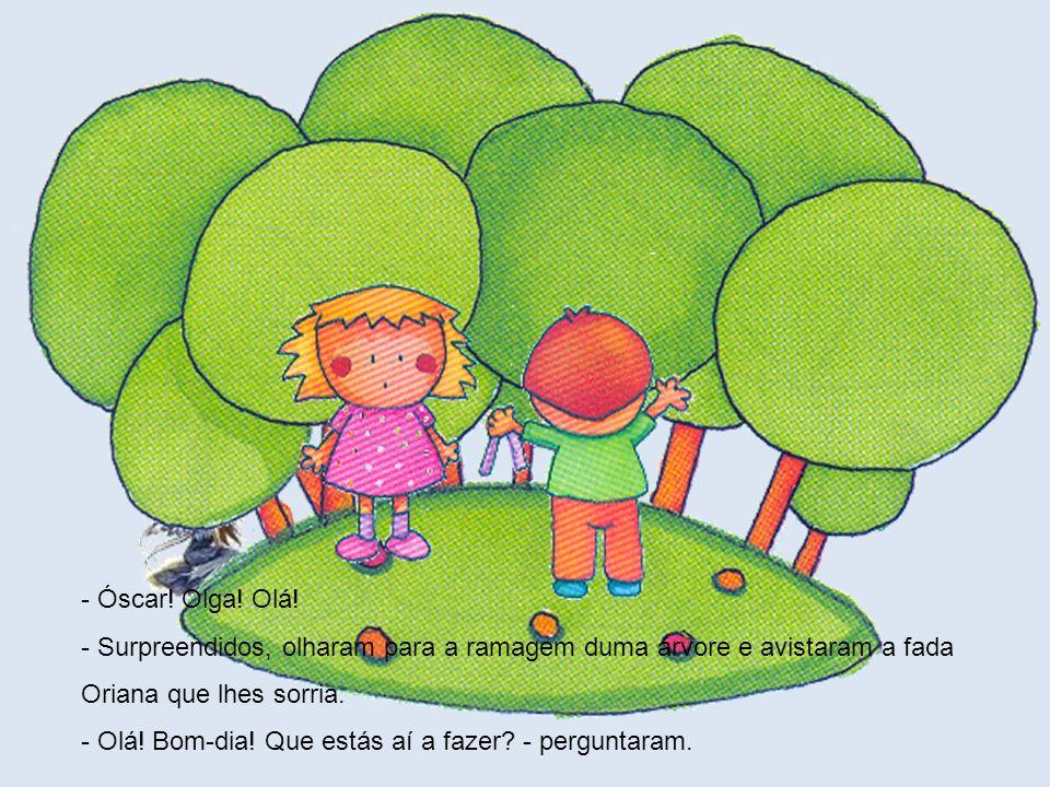 - Óscar! Olga! Olá! - Surpreendidos, olharam para a ramagem duma árvore e avistaram a fada Oriana que lhes sorria.