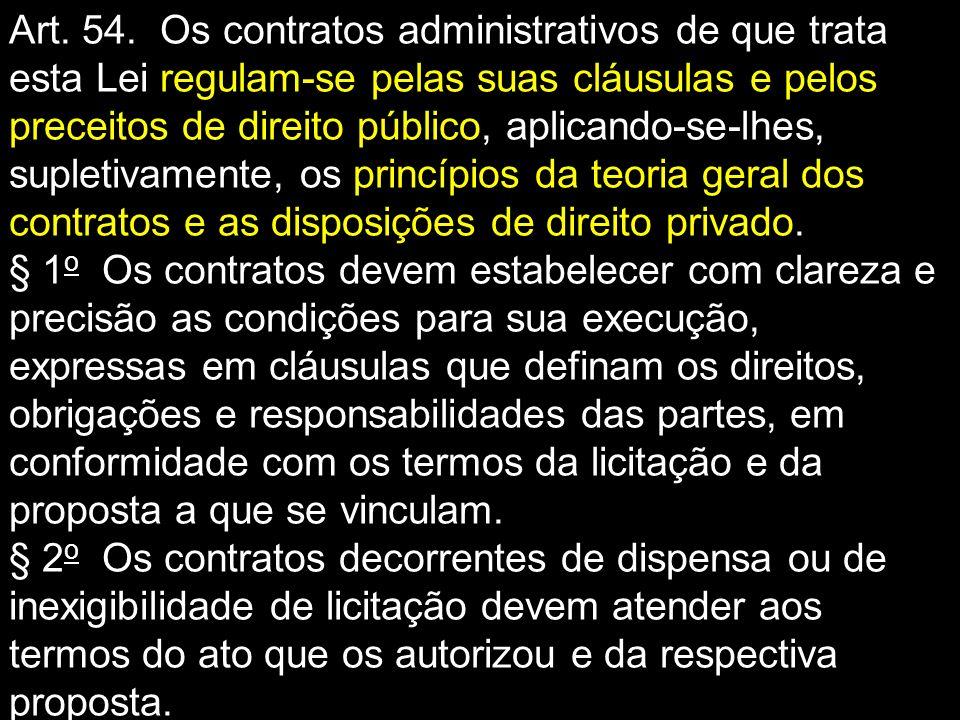 Art. 54. Os contratos administrativos de que trata esta Lei regulam-se pelas suas cláusulas e pelos preceitos de direito público, aplicando-se-lhes, supletivamente, os princípios da teoria geral dos contratos e as disposições de direito privado.