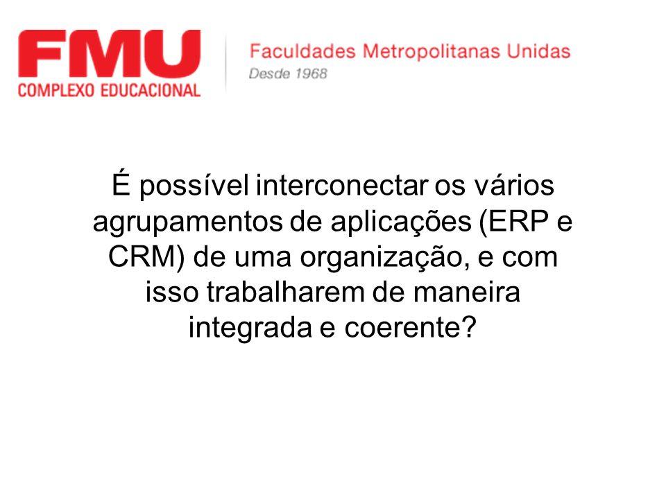 É possível interconectar os vários agrupamentos de aplicações (ERP e CRM) de uma organização, e com isso trabalharem de maneira integrada e coerente
