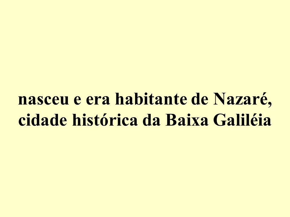 nasceu e era habitante de Nazaré, cidade histórica da Baixa Galiléia
