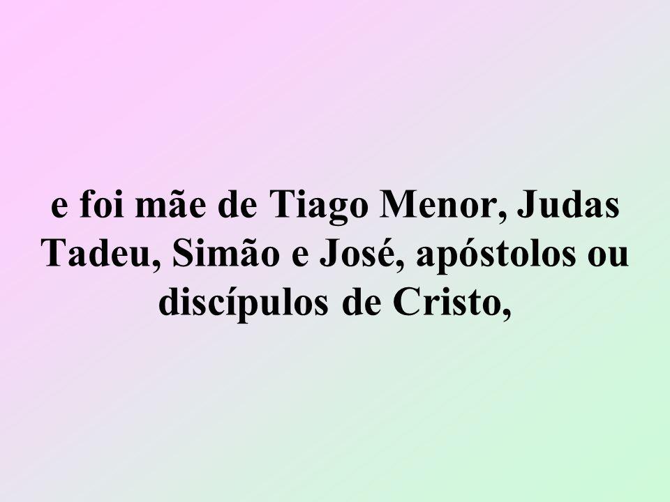 e foi mãe de Tiago Menor, Judas Tadeu, Simão e José, apóstolos ou discípulos de Cristo,
