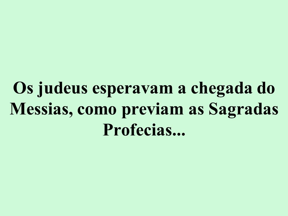 Os judeus esperavam a chegada do Messias, como previam as Sagradas Profecias...