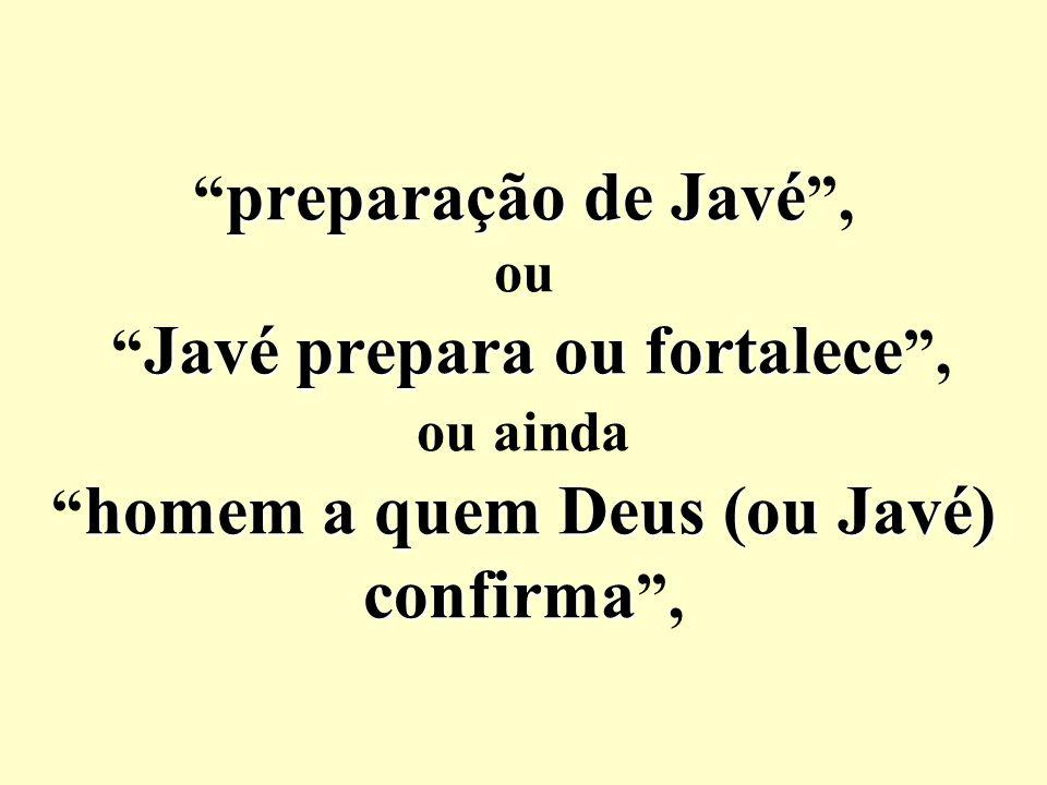preparação de Javé , ou Javé prepara ou fortalece , ou ainda homem a quem Deus (ou Javé) confirma ,