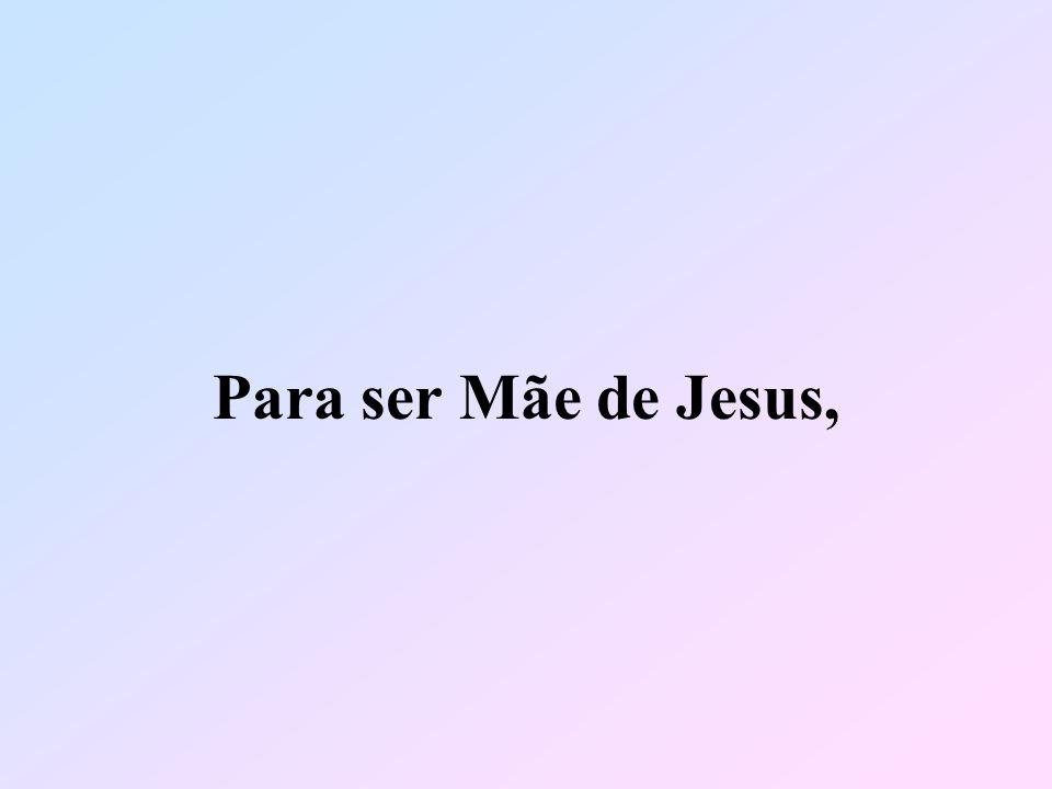 Para ser Mãe de Jesus,