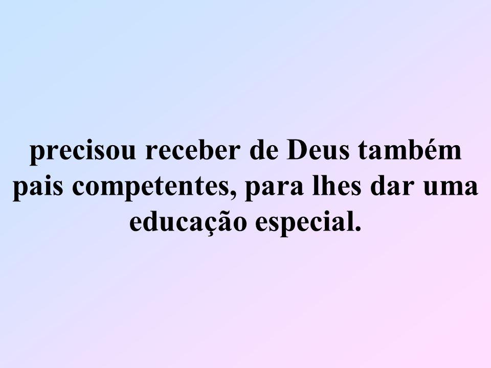 precisou receber de Deus também pais competentes, para lhes dar uma educação especial.