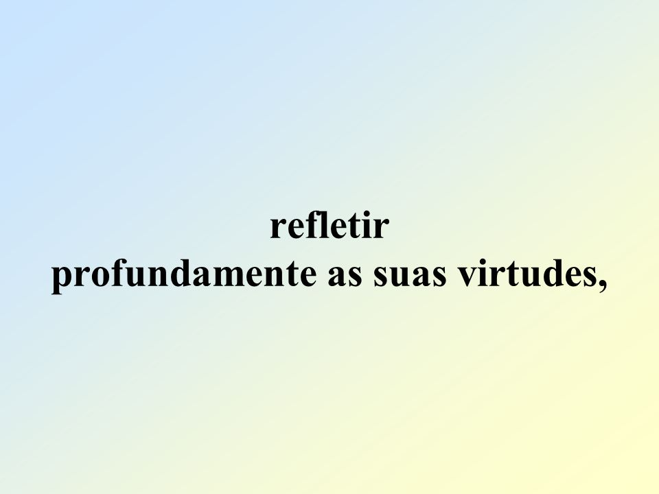 refletir profundamente as suas virtudes,