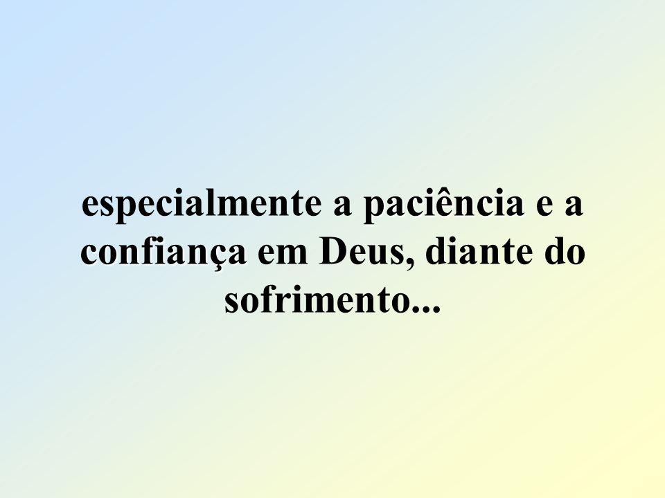 especialmente a paciência e a confiança em Deus, diante do sofrimento...