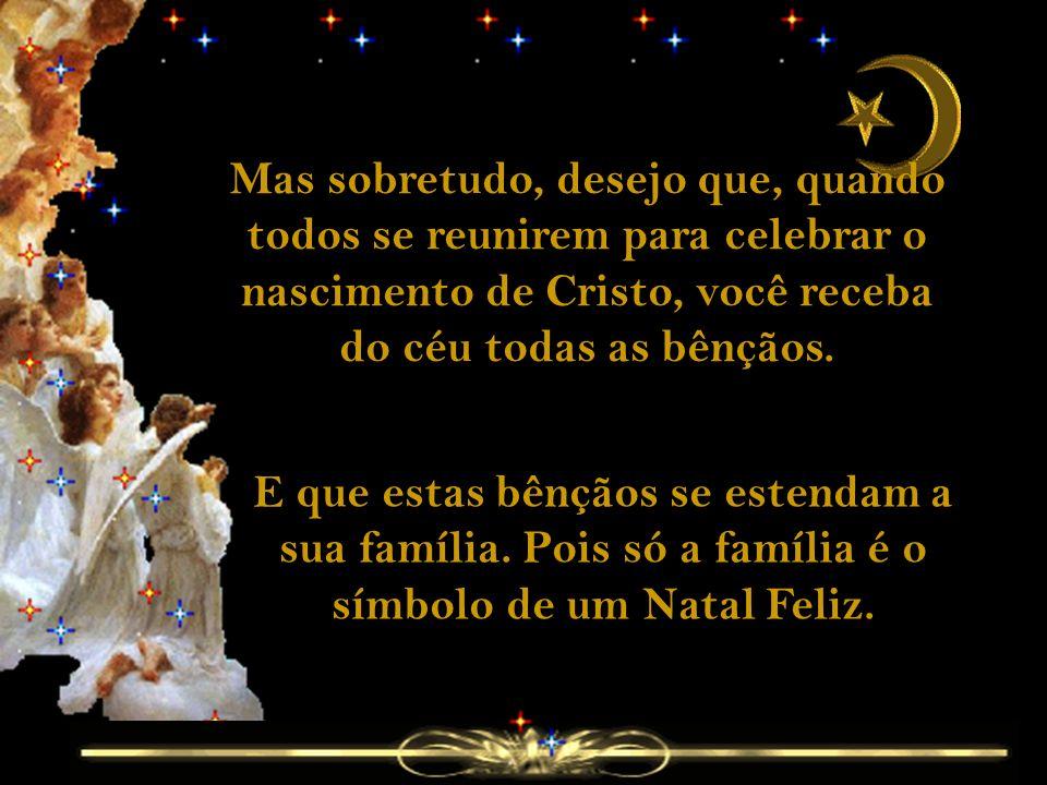 Mas sobretudo, desejo que, quando todos se reunirem para celebrar o nascimento de Cristo, você receba do céu todas as bênçãos.